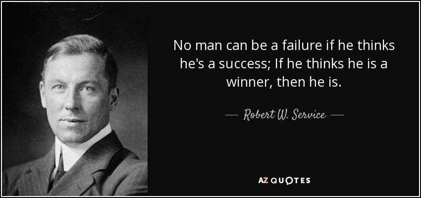 No man can be a failure if he thinks he's a success; If he thinks he is a winner, then he is. - Robert W. Service