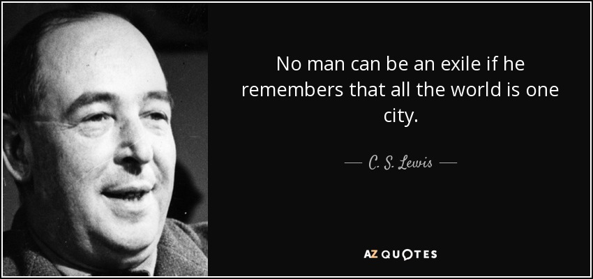 No man can be an exile if he remembers that all the world is one city. - C. S. Lewis