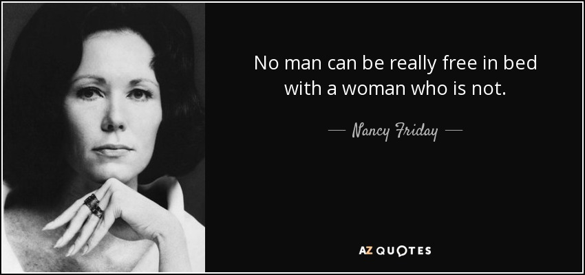 No man can be really free in bed with a woman who is not. - Nancy Friday