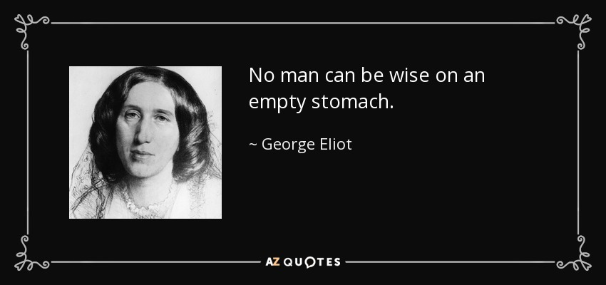 No man can be wise on an empty stomach. - George Eliot