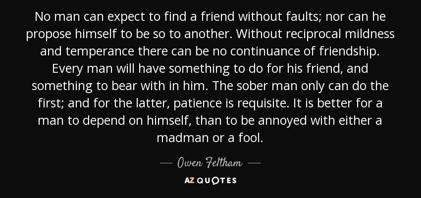 No man can expect to find a friend without faults; nor can he propose himself to be so to another. Without reciprocal mildness and temperance there can be no continuance of friendship. Every man will have something to do for his friend, and something to bear with in him. The sober man only can do the first; and for the latter, patience is requisite. It is better for a man to depend on himself, than to be annoyed with either a madman or a fool. - Owen Feltham
