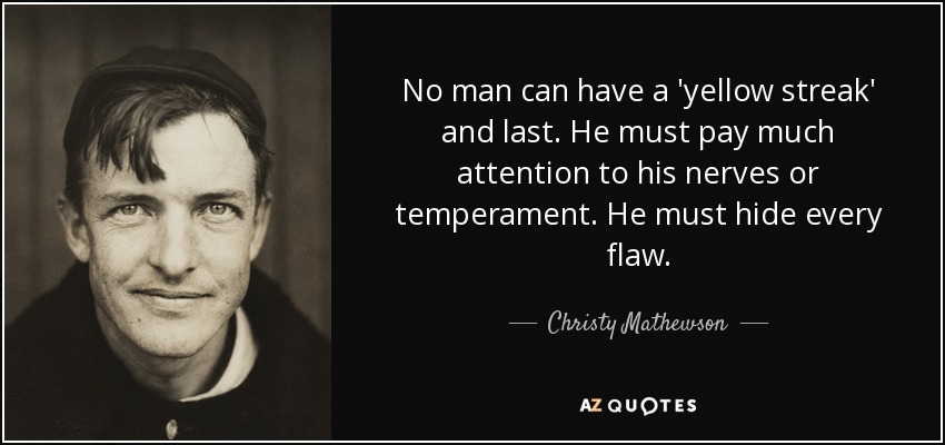 No man can have a 'yellow streak' and last. He must pay much attention to his nerves or temperament. He must hide every flaw. - Christy Mathewson