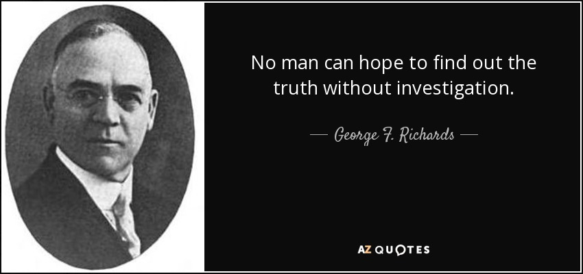 No man can hope to find out the truth without investigation. - George F. Richards