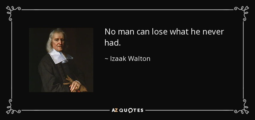 No man can lose what he never had. - Izaak Walton