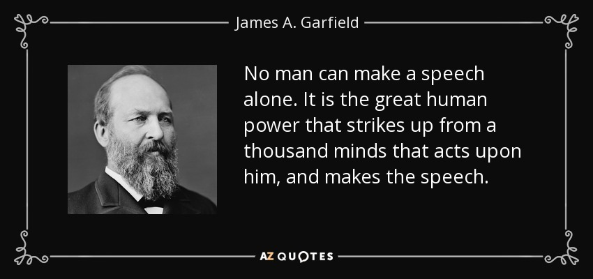 No man can make a speech alone. It is the great human power that strikes up from a thousand minds that acts upon him, and makes the speech. - James A. Garfield