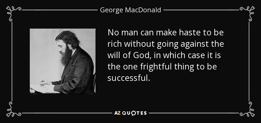 No man can make haste to be rich without going against the will of God, in which case it is the one frightful thing to be successful. - George MacDonald