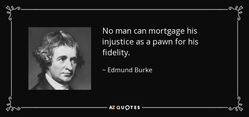 No man can mortgage his injustice as a pawn for his fidelity. - Edmund Burke