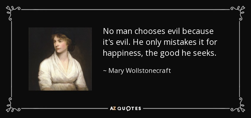 No man chooses evil because it's evil. He only mistakes it for happiness, the good he seeks. - Mary Wollstonecraft
