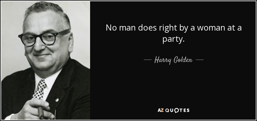 No man does right by a woman at a party. - Harry Golden