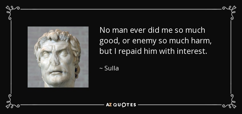 No man ever did me so much good, or enemy so much harm, but I repaid him with interest. - Sulla