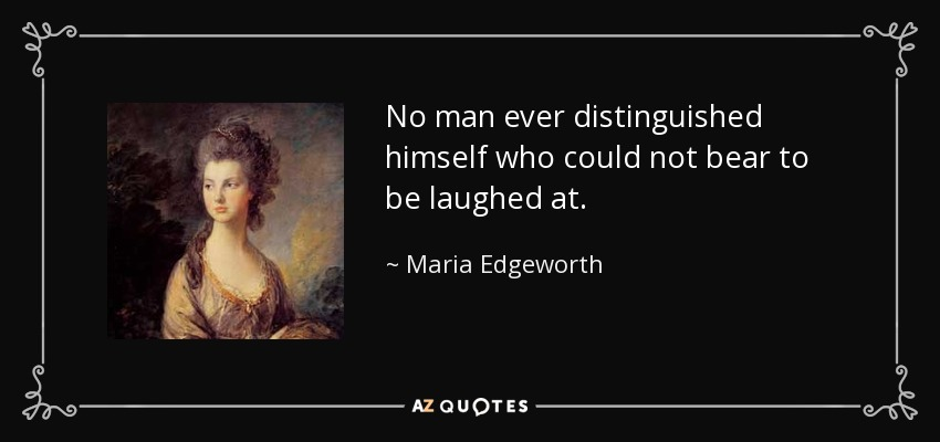No man ever distinguished himself who could not bear to be laughed at. - Maria Edgeworth
