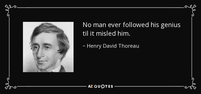 No man ever followed his genius til it misled him. - Henry David Thoreau