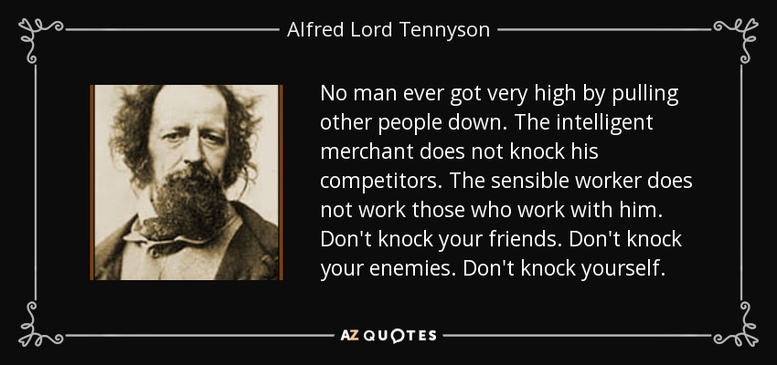 No man ever got very high by pulling other people down. The intelligent merchant does not knock his competitors. The sensible worker does not work those who work with him. Don't knock your friends. Don't knock your enemies. Don't knock yourself. - Alfred Lord Tennyson