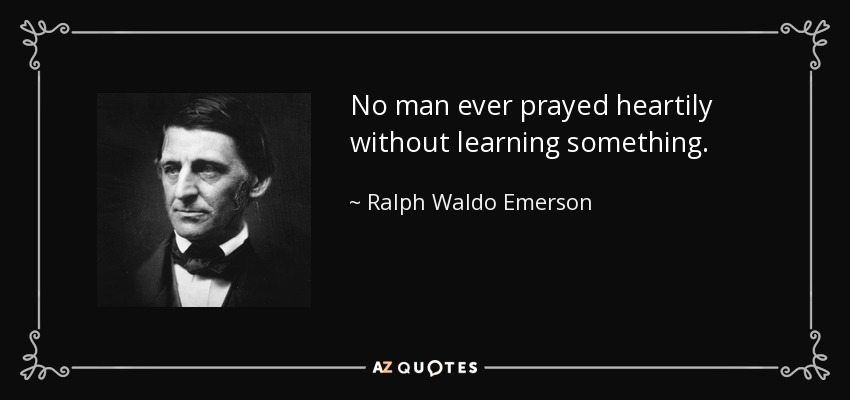 No man ever prayed heartily without learning something. - Ralph Waldo Emerson
