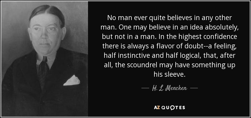 No man ever quite believes in any other man. One may believe in an idea absolutely, but not in a man. In the highest confidence there is always a flavor of doubt--a feeling, half instinctive and half logical, that, after all, the scoundrel may have something up his sleeve. - H. L. Mencken