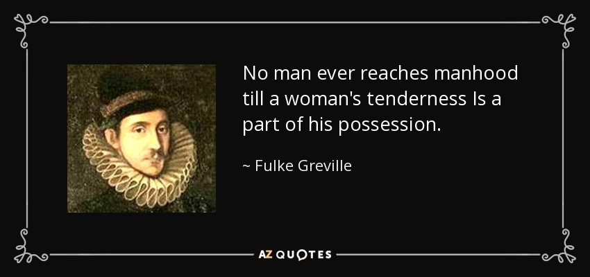 No man ever reaches manhood till a woman's tenderness Is a part of his possession. - Fulke Greville, 1st Baron Brooke