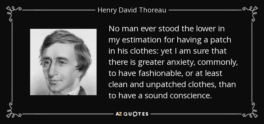 No man ever stood the lower in my estimation for having a patch in his clothes: yet I am sure that there is greater anxiety, commonly, to have fashionable, or at least clean and unpatched clothes, than to have a sound conscience. - Henry David Thoreau
