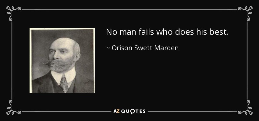No man fails who does his best. - Orison Swett Marden