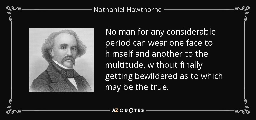 No man for any considerable period can wear one face to himself and another to the multitude, without finally getting bewildered as to which may be the true. - Nathaniel Hawthorne