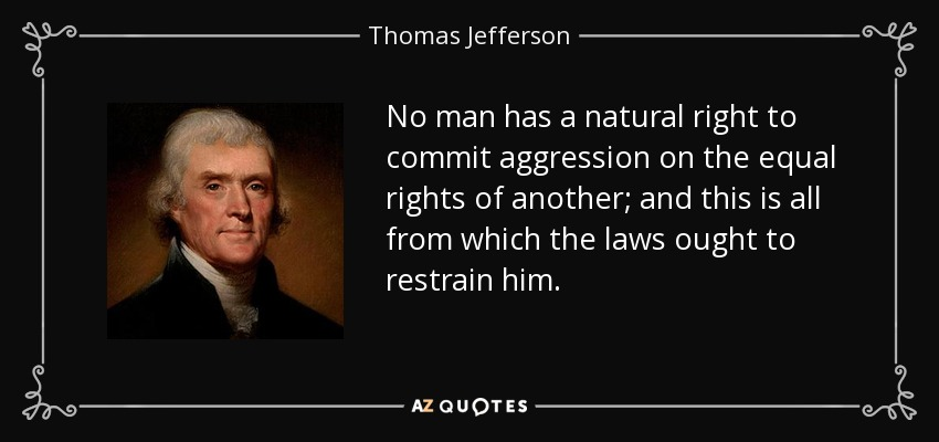 No man has a natural right to commit aggression on the equal rights of another; and this is all from which the laws ought to restrain him. - Thomas Jefferson