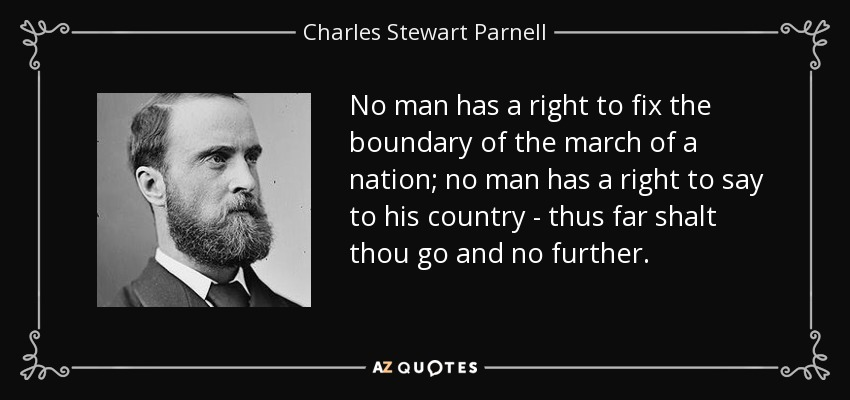 No man has a right to fix the boundary of the march of a nation; no man has a right to say to his country - thus far shalt thou go and no further. - Charles Stewart Parnell