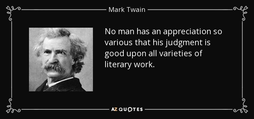 No man has an appreciation so various that his judgment is good upon all varieties of literary work. - Mark Twain
