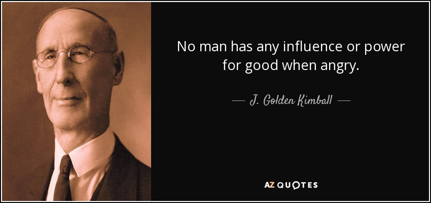 No man has any influence or power for good when angry. - J. Golden Kimball