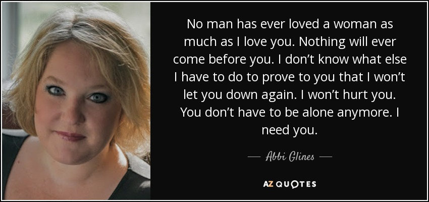 No man has ever loved a woman as much as I love you. Nothing will ever come before you. I don't know what else I have to do to prove to you that I won't let you down again. I won't hurt you. You don't have to be alone anymore. I need you. - Abbi Glines