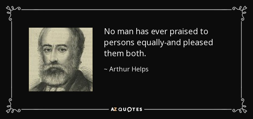 No man has ever praised to persons equally-and pleased them both. - Arthur Helps