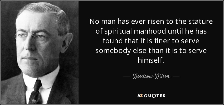 No man has ever risen to the stature of spiritual manhood until he has found that it is finer to serve somebody else than it is to serve himself. - Woodrow Wilson