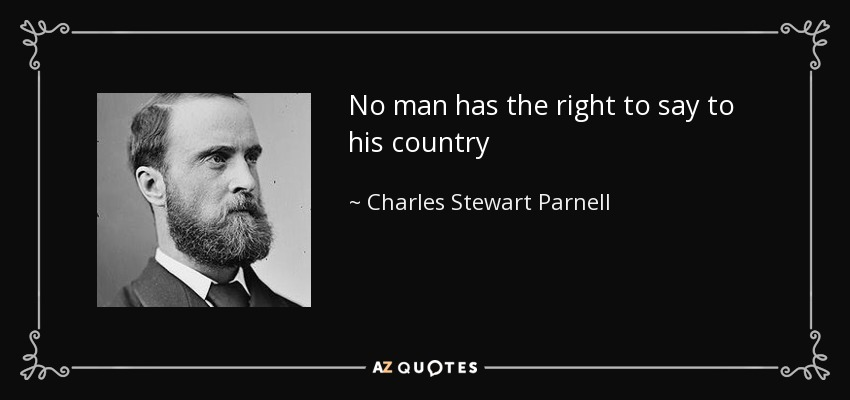 No man has the right to say to his country - Charles Stewart Parnell