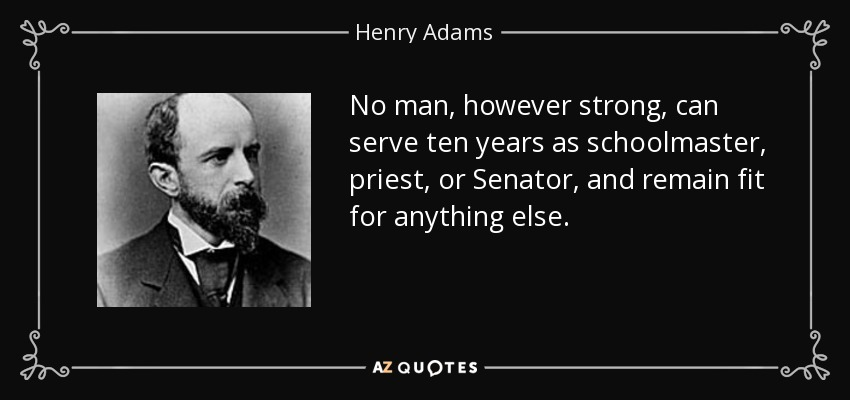 No man, however strong, can serve ten years as schoolmaster, priest, or Senator, and remain fit for anything else. - Henry Adams