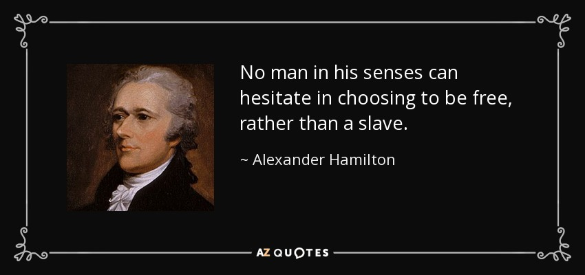 No man in his senses can hesitate in choosing to be free, rather than a slave. - Alexander Hamilton