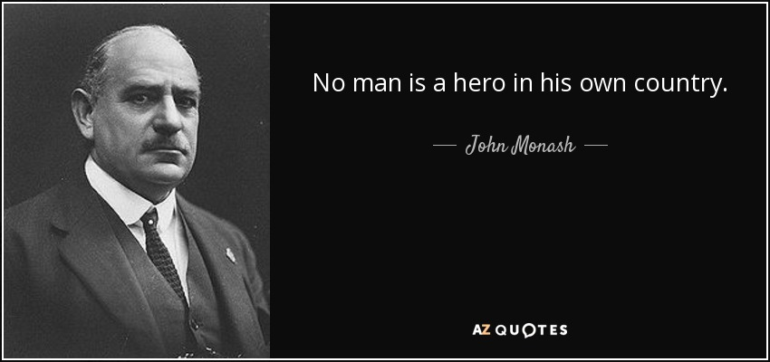 No man is a hero in his own country. - John Monash