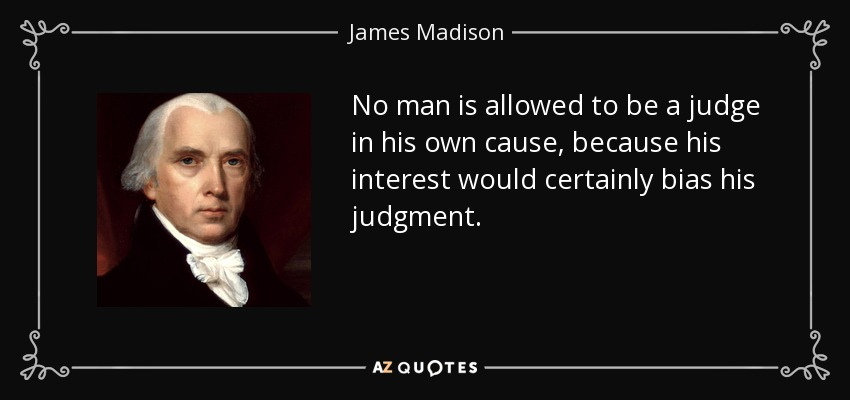 No man is allowed to be a judge in his own cause, because his interest would certainly bias his judgment. - James Madison