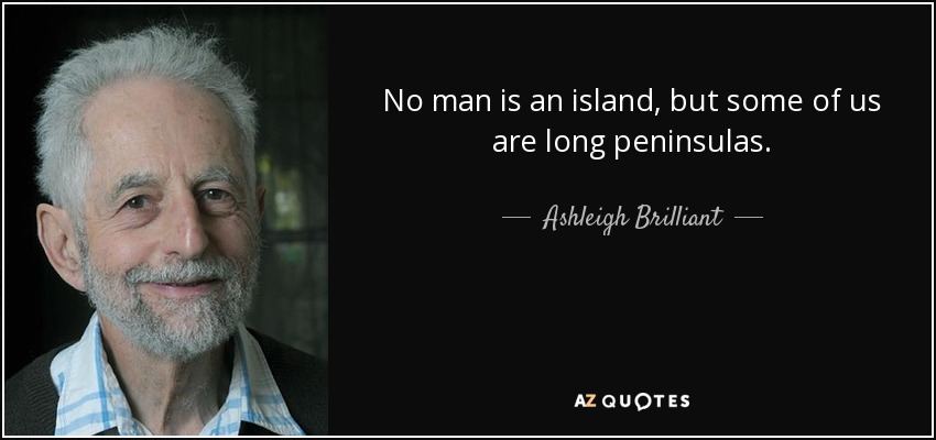 No man is an island, but some of us are long peninsulas. - Ashleigh Brilliant