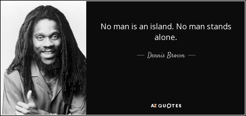 when no man is an island Patrick smith, editor-in-chief of the africa report, shares his thoughts on nurturing africa's creativity and innovation that great english poet john donne, unlike russia's alexander pushkin, did not have african blood coursing through his veins, as far as we know yet his elegiac 'no man is an island' is a.