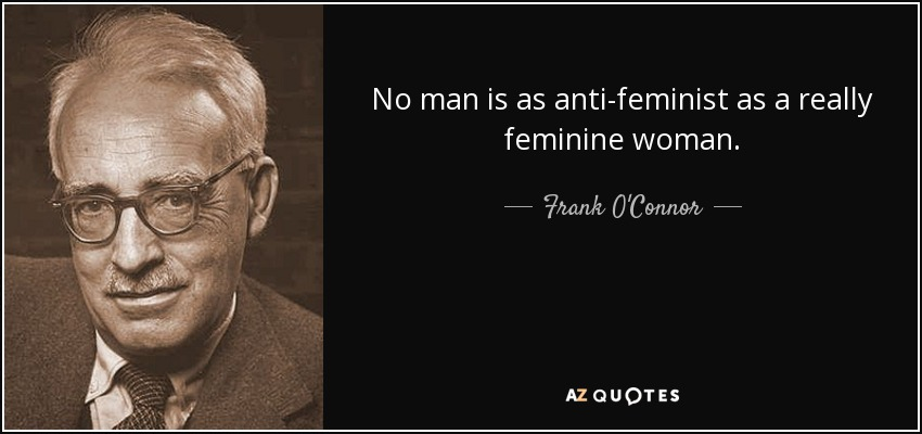 No man is as anti-feminist as a really feminine woman. - Frank O'Connor
