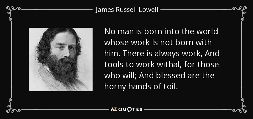 No man is born into the world whose work Is not born with him. There is always work, And tools to work withal, for those who will; And blessed are the horny hands of toil. - James Russell Lowell