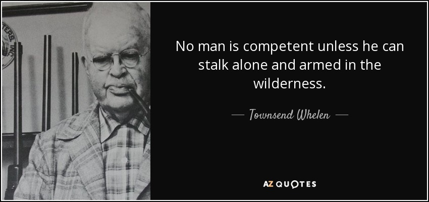 No man is competent unless he can stalk alone and armed in the wilderness. - Townsend Whelen