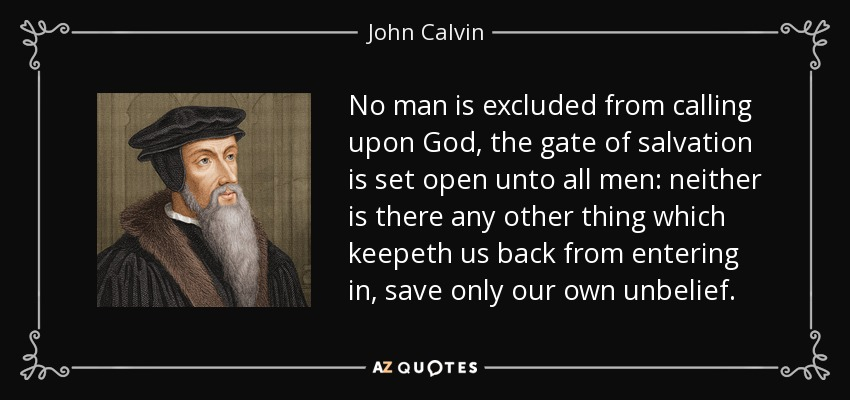 No man is excluded from calling upon God, the gate of salvation is set open unto all men: neither is there any other thing which keepeth us back from entering in, save only our own unbelief. - John Calvin