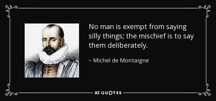 No man is exempt from saying silly things; the mischief is to say them deliberately. - Michel de Montaigne