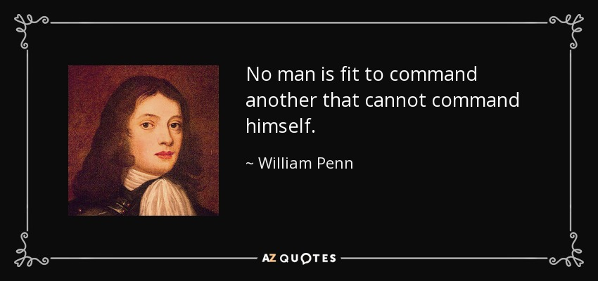No man is fit to command another that cannot command himself. - William Penn