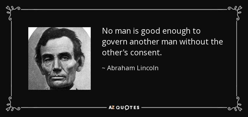 No man is good enough to govern another man without the other's consent. - Abraham Lincoln