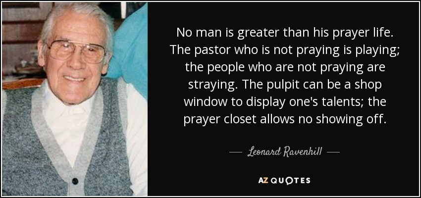 No man is greater than his prayer life. The pastor who is not praying is playing; the people who are not praying are straying. The pulpit can be a shop window to display one's talents; the prayer closet allows no showing off. - Leonard Ravenhill