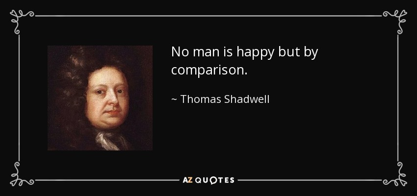 No man is happy but by comparison. - Thomas Shadwell