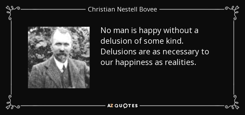 No man is happy without a delusion of some kind. Delusions are as necessary to our happiness as realities. - Christian Nestell Bovee