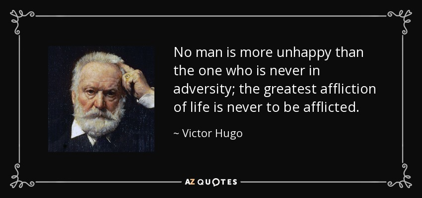 No man is more unhappy than the one who is never in adversity; the greatest affliction of life is never to be afflicted. - Victor Hugo