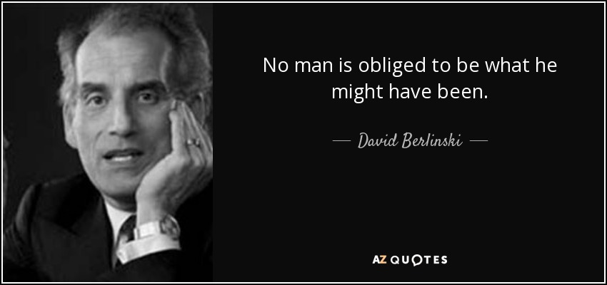 No man is obliged to be what he might have been. - David Berlinski