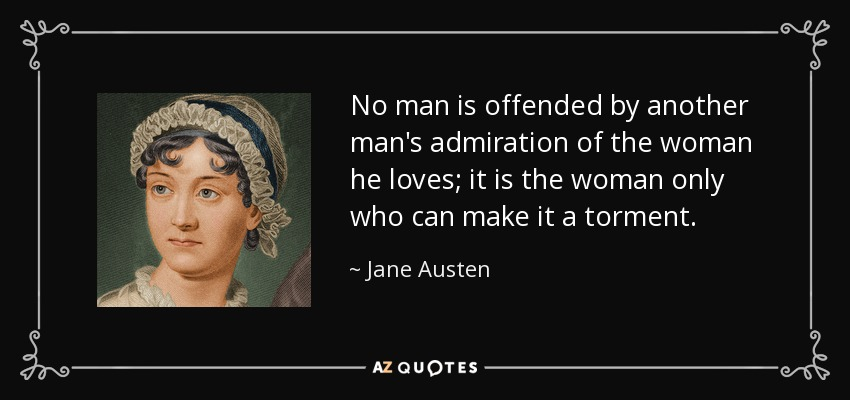 No man is offended by another man's admiration of the woman he loves; it is the woman only who can make it a torment. - Jane Austen